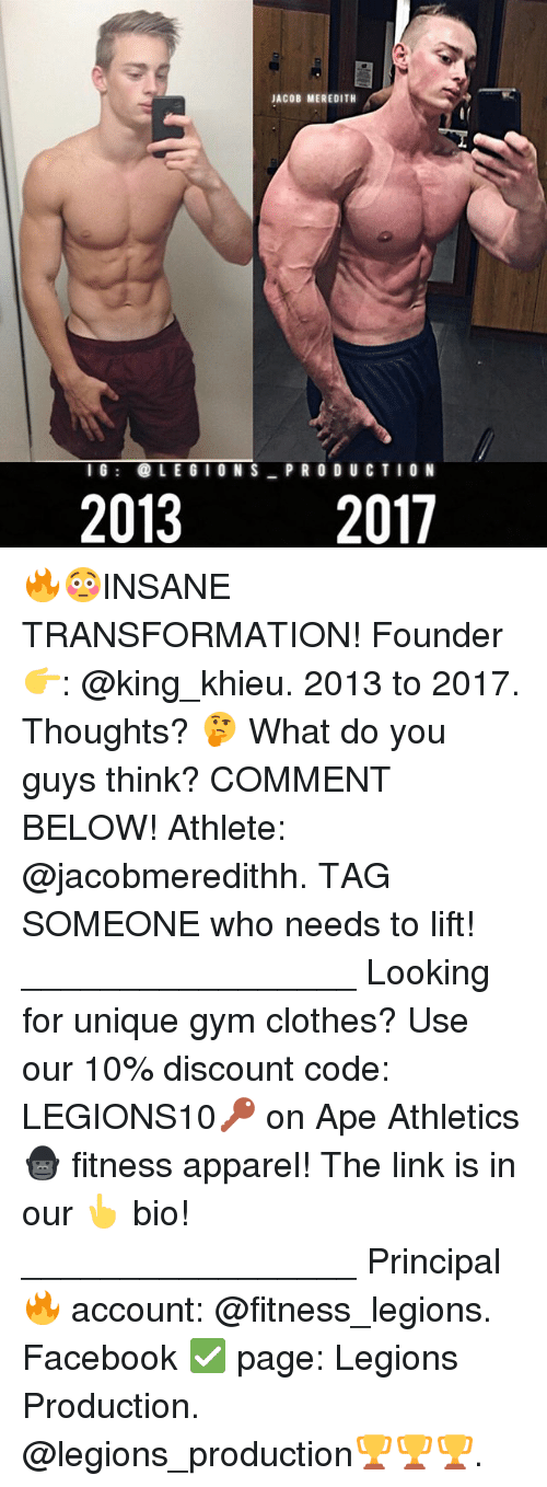 Clothes, Facebook, and Gym: JACOB MEREDITH  IG LEGIONS P RO DU CTIO N  2013  2017 🔥😳INSANE TRANSFORMATION! Founder 👉: @king_khieu. 2013 to 2017. Thoughts? 🤔 What do you guys think? COMMENT BELOW! Athlete: @jacobmeredithh. TAG SOMEONE who needs to lift! _________________ Looking for unique gym clothes? Use our 10% discount code: LEGIONS10🔑 on Ape Athletics 🦍 fitness apparel! The link is in our 👆 bio! _________________ Principal 🔥 account: @fitness_legions. Facebook ✅ page: Legions Production. @legions_production🏆🏆🏆.