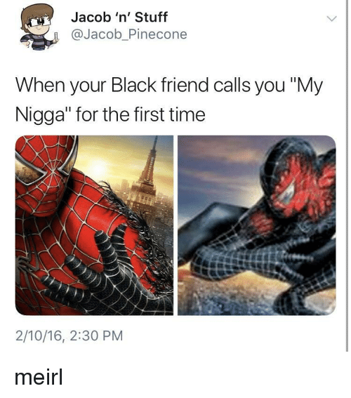 """My Nigga, Black, and Stuff: Jacob 'n' Stuff  @Jacob_Pinecone  When your Black friend calls you """"My  Nigga"""" for the first time  2/10/16, 2:30 PM meirl"""