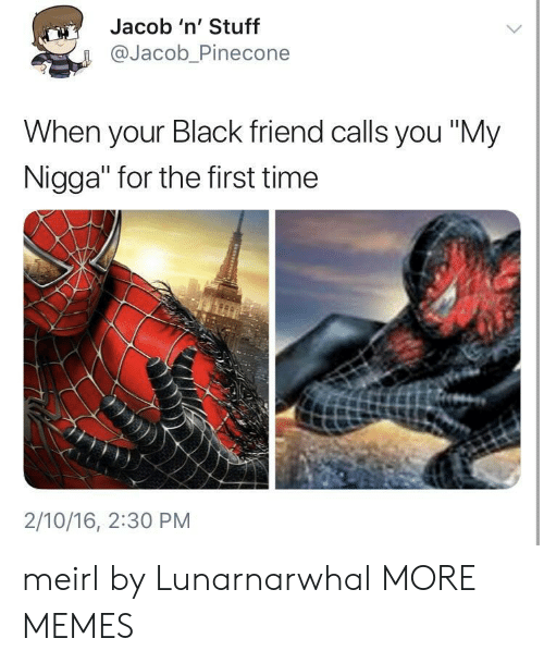 """Dank, Memes, and My Nigga: Jacob 'n' Stuff  @Jacob_Pinecone  When your Black friend calls you """"My  Nigga"""" for the first time  2/10/16, 2:30 PM meirl by Lunarnarwhal MORE MEMES"""