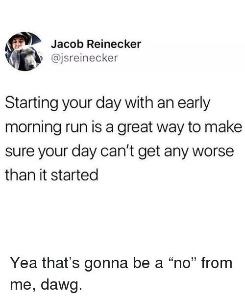"Memes, Run, and 🤖: Jacob Reinecker  @jsreinecker  Starting your day with an early  morning run is a great way to make  sure your day can't get any worse  than it started Yea that's gonna be a ""no"" from me, dawg."