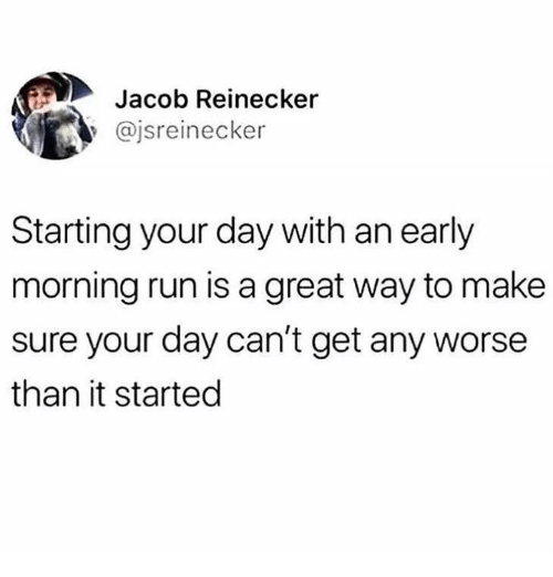 Dank, Run, and 🤖: Jacob Reinecker  y @jsreinecker  Starting your day with an early  morning run is a great way to make  sure your day can't get any worse  than it started