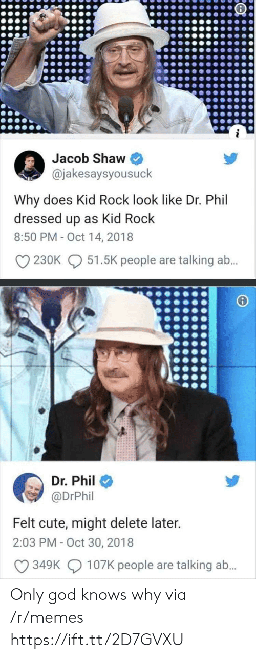 Cute, God, and Memes: Jacob Shaw  @jakesaysyousuck  Why does Kid Rock look like Dr. Phil  dressed up as Kid Rock  8:50 PM -Oct 14, 2018  230K  51.5K people are talking a.  Dr. Phil  @DrPhil  Felt cute, might delete later.  2:03 PM-Oct 30, 2018  349K  107K people are talking ab. Only god knows why via /r/memes https://ift.tt/2D7GVXU