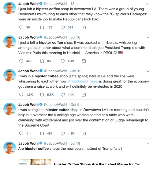 """America, Bad, and College: Jacob Wohl@JacobAWohl 13m  I just left a hipster coffee shop in downtown LA. There was a group of young  Democrats murmuring to each other that they know the """"Suspicious Packages""""  were an inside job to make Republicans look bad  36 178 323  Jacob Wohl@JacobAWohl Jul 16  I just a left a hipster coffee shop. It was packed with liberals, whispering  amongst each other about what a commendable job President Trump did with  Vladimir Putin this morning in Helsinki - America is PROUD!  445  898 2.4K  Jacob Wohl@JacobAWohl Jan 12  I was in a hipster coffee shop (safe space) here in LA and the libs were  whispering to each other how @realDonald Trump i  got them a raise at work and will definitely be re-elected in 2020  doing great for the economy,  Jacob Wohl@JacobAWohl Oct 5  I was sitting in a hipster coffee shop in Downtown LA this morning and couldn't  help but overhear the 6 college age women seated at a table who were  clamering with excitement and joy over the confirmation of Judge Kavanaugh to  the Supreme Court  114  t0 494  1.9K  Jacob Wohl@JacobAWohl Jul 19  Are hipster coffee shops the new secret hotbed of Trump fans?  Hipster Coffee Shops Are the Latest Meme for Tru,"""