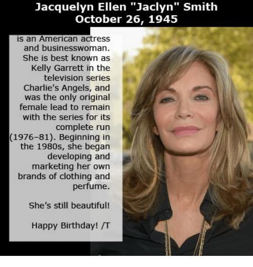 "Birthday, Clothes, and Memes: Jacquelyn Ellen ""Jaclyn"" Smith  October 26, 1945  is an American actress  and businesswoman.  She is best known as  Kelly Garrett in the  television series  Charlie's Angels, and  was the only original  female lead to remain  with the series for its  complete run  (1976-81). Beginning in  the 1980s, she began  developing and  marketing her own  brands of clothing and  perfume.  She's still beautiful!  Happy Birthday! /T"