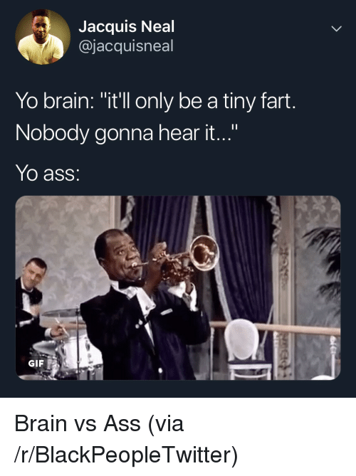 """Ass, Blackpeopletwitter, and Gif: Jacquis Neal  @jacquisneal  Yo brain: """"itll only be a tiny fart.  Nobody gonna hear it...""""  Yo ass:  GIF Brain vs Ass (via /r/BlackPeopleTwitter)"""