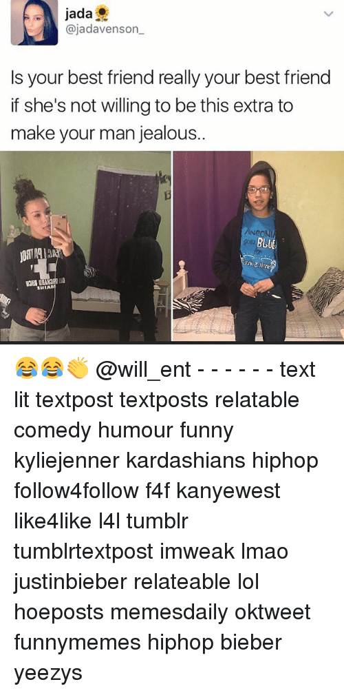 Memes, 🤖, and Bieber: jada  ajadavenson  Is your best friend really your best friend  if she's not willing to be this extra to  make your man jealous..  NeoNI  BLUE 😂😂👏 @will_ent - - - - - - text lit textpost textposts relatable comedy humour funny kyliejenner kardashians hiphop follow4follow f4f kanyewest like4like l4l tumblr tumblrtextpost imweak lmao justinbieber relateable lol hoeposts memesdaily oktweet funnymemes hiphop bieber yeezys