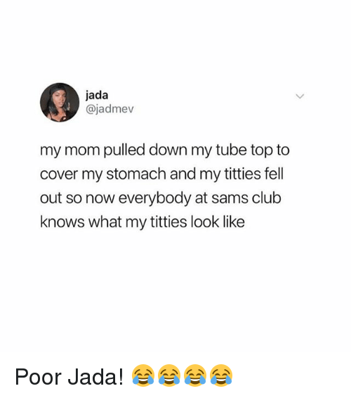 Club, Memes, and Titties: jada  @jadmev  my mom pulled down my tube top to  cover my stomach and my titties fell  out so now everybody at sams club  knows what my titties look like Poor Jada! 😂😂😂😂