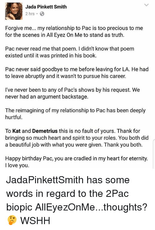 Beautiful, Birthday, and Jada Pinkett Smith: Jada Pinkett Smith  2 hrs 8  Forgive me  my relationship to Pac is too precious to me  for the scenes in All Eyez On Me to stand as truth.  Pac never read me that poem. didn't know that poem  existed until it was printed in his book.  Pac never said goodbye to me before leaving for LA. He had  to leave abruptly and it wasn't to pursue his career.  I've never been to any of Pac's shows by his request. We  never had an argument backstage.  The reimagining of my relationship to Pac has been deeply  hurtful.  To Kat and Demetrius this is no fault of yours. Thank for  bringing so much heart and spirit to your roles. You both did  a beautiful job with what you were given. Thank you both.  Happy birthday Pac, you are cradled in my heart for eternity.  I love you. JadaPinkettSmith has some words in regard to the 2Pac biopic AllEyezOnMe...thoughts? 🤔 WSHH