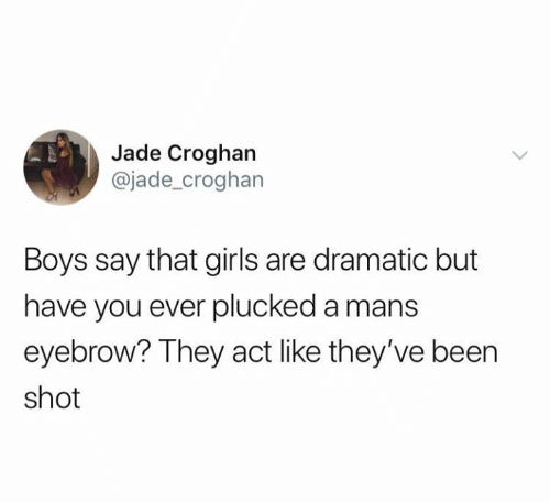 Girls, Relationships, and Been: Jade Croghan  @jade_croghan  Boys say that girls are dramatic but  have you ever plucked a mans  eyebrow? They act like they've been  shot