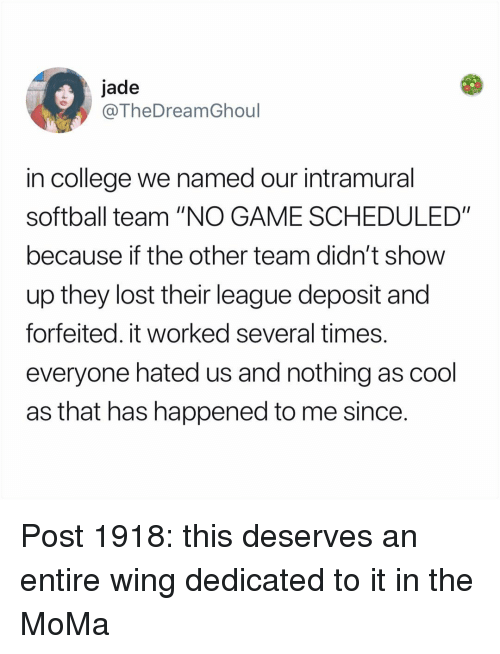 """College, Memes, and Lost: jade  @TheDreamGhoul  in college we named our intramural  softball team """"NO GAME SCHEDULED""""  because if the other team didn't show  up they lost their league deposit and  forfeited. it worked several times  everyone hated us and nothing as cool  as that has happened to me since Post 1918: this deserves an entire wing dedicated to it in the MoMa"""