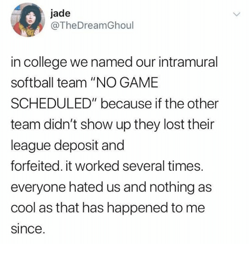 """College, Dank, and Lost: jade  @TheDreamGhoul  in college we named our intramural  softball team """"NO GAME  SCHEDULED"""" because if the other  team didn't show up they lost their  league deposit and  forfeited. it worked several times.  everyone hated us and nothing as  cool as that has happened to me  since"""