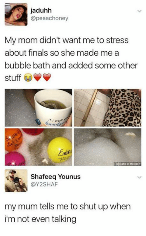 Finals, Shut Up, and Stuff: jaduhh  @peaachoney  My mom didn't want me to stress  about finals so she made me a  bubble bath and added some Other  stuff  f I call  Shafeeq Younus  @Y2SHAF  my mum tells me to shut up when  i'm not even talking