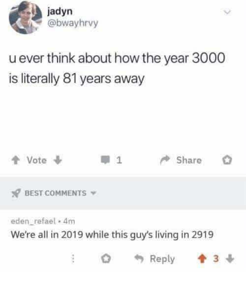 Memes, Best, and Living: jadyn  @bwayhrvy  u ever think about how the vear 3000  is literally 81 years away  1  BEST COMMENTS  eden refael 4m  We're all in 2019 while this guy's living in 2919  Reply 3