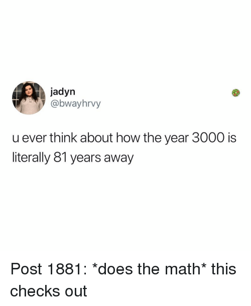 Memes, Math, and 🤖: jadyn  @bwayhrvy  u ever think about how the year 3000 is  literally 81 years away Post 1881: *does the math* this checks out