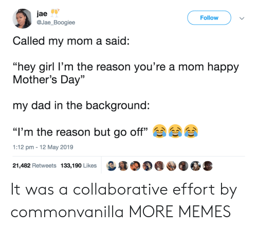 """Dad, Dank, and Memes: jae  @Jae_Boogiee  Follow  Called my mom a said:  """"hey girl l'm the reason you're a mom happy  Mother's Day""""  my dad in the background:  """"I'm the reason but go off""""  1:12 pm 12 May 2019  21,482 Retweets 133,190 Likes It was a collaborative effort by commonvanilla MORE MEMES"""