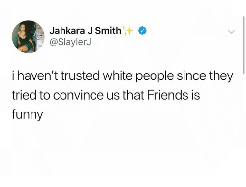 Friends, Funny, and Memes: Jahkara J Smith  @SlaylerJ  i haven't trusted white people since they  tried to convince us that Friends is  funny