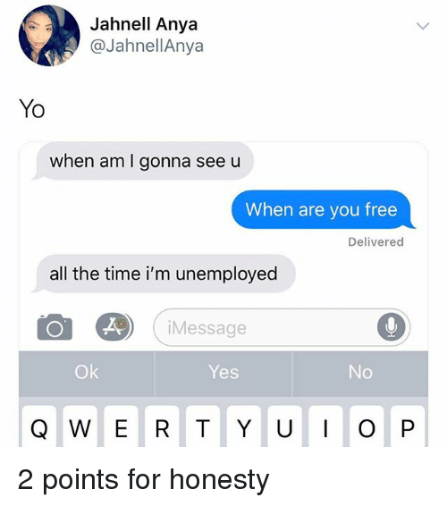 Memes, Yo, and Free: Jahnell Anya  @JahnellAnya  Yo  when am I gonna see u  When are you free  Delivered  all the time i'm unemployed  Message  Ok  Yes  No  Q W E R T Y UO P 2 points for honesty