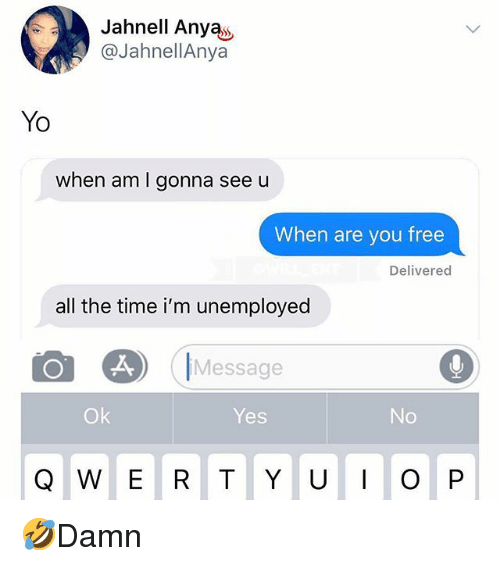 Memes, Yo, and Free: Jahnell Anyas  @JahnellAnya  Yo  when am I gonna see u  When are you free  Delivered  all the time i'm unemployed  25)  |Message  Ok  Yes  Q W E R T Y UO P 🤣Damn