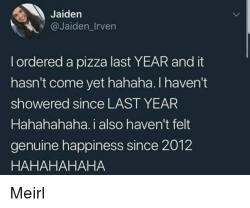 Pizza, Happiness, and MeIRL: Jaiden  @Jaiden_Irven  l ordered a pizza last YEAR and it  hasn't come yet hahaha. I haven't  showered since LAST YEAR  Hahahahaha. i also haven't felt  genuine happiness since 2012  HAHAHAHAHA Meirl