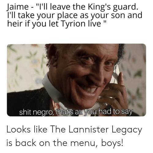 """Shit, Legacy, and Live: Jaime """"I'll leave the King's guard.  I'll take your place as your son and  heir if you let Tyrion live  -  shit negro, thats au you had to say Looks like The Lannister Legacy is back on the menu, boys!"""
