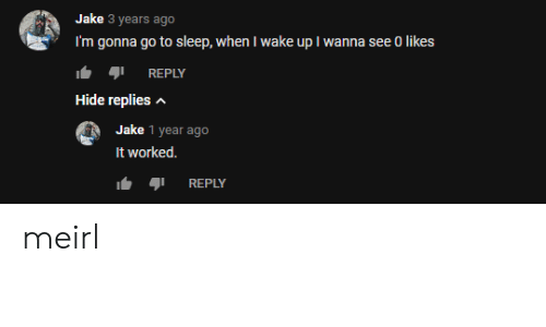 Go to Sleep, Sleep, and MeIRL: Jake 3 years ago  I'm gonna go to sleep, when I wake up I wanna see 0 likes  REPLY  Hide replies  Jake 1 year ago  It worked.  REPLY meirl