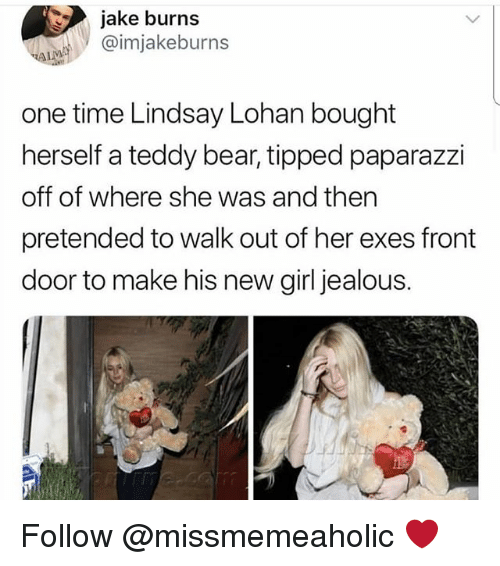 Jealous, Memes, and Lindsay Lohan: jake burns  @imjakeburns  one time Lindsay Lohan bought  herself a teddy bear, tipped paparazzi  off of where she was and then  pretended to walk out of her exes front  door to make his new girl jealous. Follow @missmemeaholic ❤