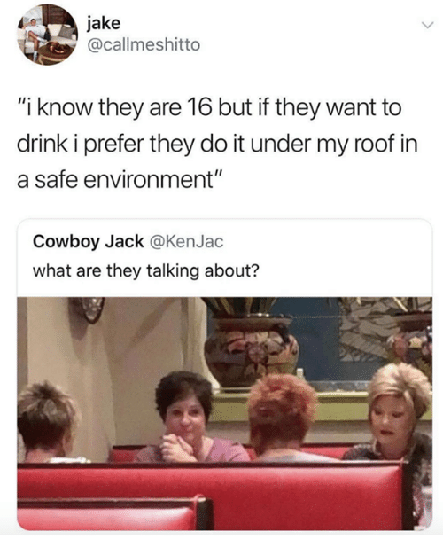 """Cowboy, Humans of Tumblr, and Safe: jake  @callmeshitto  """"i know they are 16 but if they want to  drink i prefer they do it under my roof in  a safe environment""""  Cowboy Jack @KenJac  what are they talking about?"""