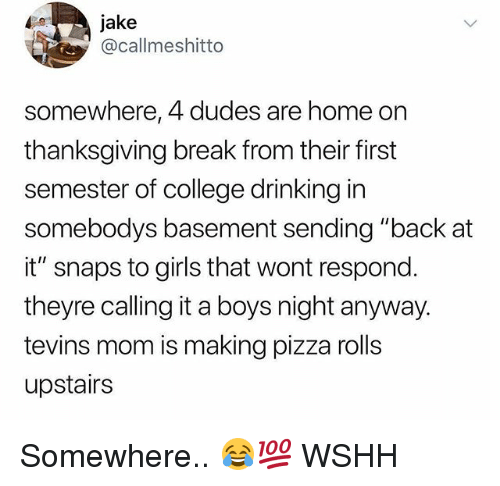 "College, Drinking, and Girls: jake  @callmeshitto  somewhere, 4 dudes are home on  thanksgiving break from their first  semester of college drinking in  somebodys basement sending ""back at  it"" snaps to girls that wont respond.  theyre calling it a boys night anyway.  tevins mom is making pizza rolls  upstairs Somewhere.. 😂💯 WSHH"