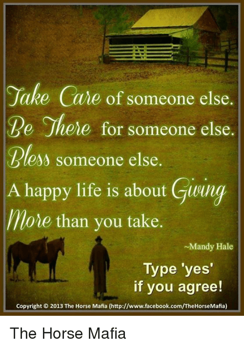 Facebook, Life, and Memes: Jake Care of someone else.  Jhene for someone else.  less someone else.  A happy life is about Gong  More than you take  ~Mandy Hale  Type yes  if you agree!  Copyright 2013 The Horse Mafia (http://www.facebook.com/TheHorseMafia) The Horse Mafia