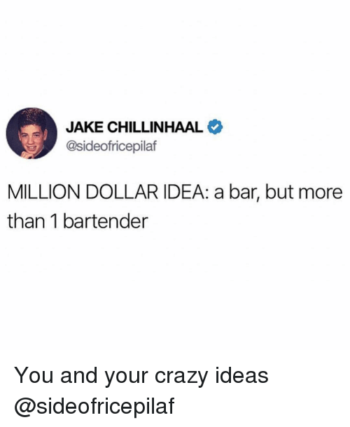 Crazy, Funny, and Idea: JAKE CHILLINHAAL  @sideofricepilaf  MILLION DOLLAR IDEA: a bar, but more  than 1 bartender You and your crazy ideas @sideofricepilaf