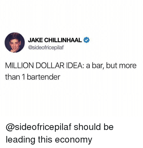 Dank Memes, Idea, and Bar: JAKE CHILLINHAAL  @sideofricepilaf  MILLION DOLLAR IDEA: a bar, but more  than 1 bartender @sideofricepilaf should be leading this economy