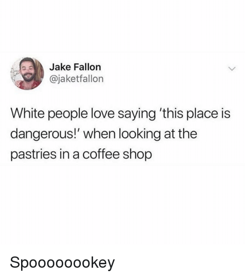 Funny, Love, and White People: Jake Fallon  @jaketfallon  White people love saying 'this place is  dangerous!' when looking at the  pastries in a coffee shop Spoooooookey
