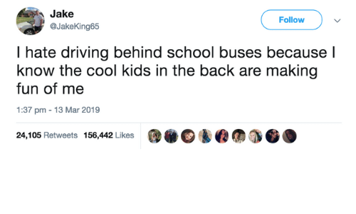 Dank, Driving, and School: Jake  Follow  @JakeKing65  I hate driving behind school buses because l  know the cool kids in the back are making  fun of me  1:37 pm 13 Mar 2019  @.@鈊@仞  24,105 Retweets 156,442 Likes