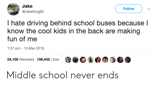 Driving, School, and Cool: Jake  Follow v  @JakeKing65  hate driving behind school buses because  know the cool kids in the back are making  fun of me  1:37 pm 13 Mar 2019  24,105 Retweets 156,442 Likes Middle school never ends