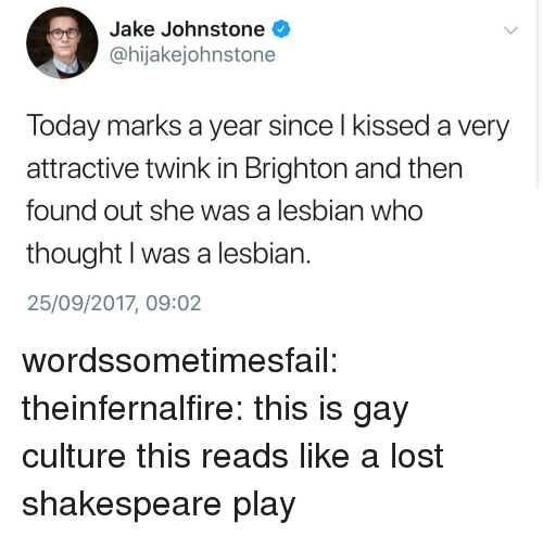 Shakespeare, Tumblr, and Lost: Jake Johnstone  @hijakejohnstone  Today marks a year since l kissed a very  attractive twink in Brighton and then  found out she was a lesbian who  thought I was a lesbian.  25/09/2017, 09:02 wordssometimesfail: theinfernalfire: this is gay culture  this reads like a lost shakespeare play
