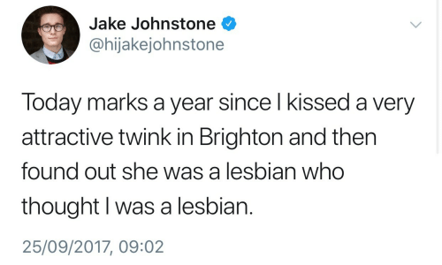 Lesbian, Today, and Thought: Jake Johnstone  @hijakejohnstone  Today marks a year since l kissed a very  attractive twink in Brighton and then  found out she was a lesbian who  thought I was a lesbian.  25/09/2017, 09:02