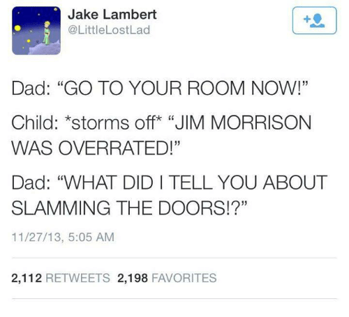 """Dank, 🤖, and Lad: Jake Lambert  @Little Lost Lad  Dad: """"GO TO YOUR ROOM NOW!""""  Child: *storms off """"JIM MORRISON  WAS OVERRATED!""""  Dad: """"WHAT DIDI TELL YOU ABOUT  SLAMMING THE DOORS!?""""  11/27/13, 5:05 AM  2,112 RETWEETS 2,198  FAVORITES"""