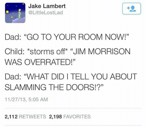 "Dad, Jim Morrison, and Lost: Jake Lambert  M @Little Lost Lad  Dad: ""GO TO YOUR ROOM NOW!""  Child: *storms off ""JIM MORRISON  WAS OVERRATED!""  Dad: ""WHAT DIDI TELL YOU ABOUT  SLAMMING THE DOORS!?""  11/27/13, 5:05 AM  2,112  RETWEETS 2,198  FAVORITES"