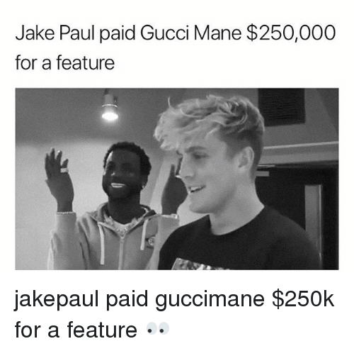 Gucci, Gucci Mane, and Memes: Jake Paul paid Gucci Mane $250,000  for a feature jakepaul paid guccimane $250k for a feature 👀