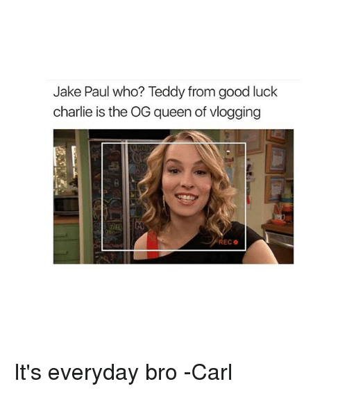 Charlie, Memes, and Queen: Jake Paul who? Teddy from good luck  charlie is the OG queen of vlogging It's everyday bro -Carl