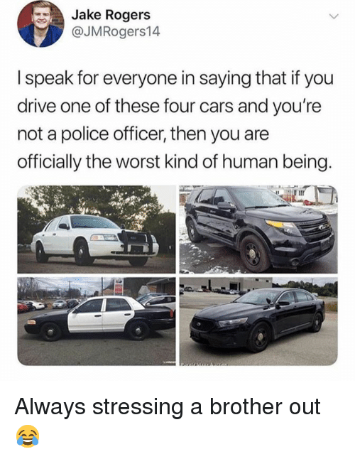 Cars, Dank, and Police: Jake Rogers  @JMRogers14  I speak for everyone in saying that if you  drive one of these four cars and you're  not a police officer, then you are  officially the worst kind of human being Always stressing a brother out 😂