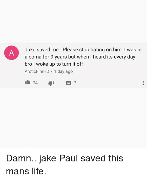 Life, Memes, and Jake Paul: Jake saved me. Please stop hating on him. I was in  a coma for 9 years but when I heard its every day  bro I woke up to turn it off  ArcticFireHD 1 day ago Damn.. jake Paul saved this mans life.