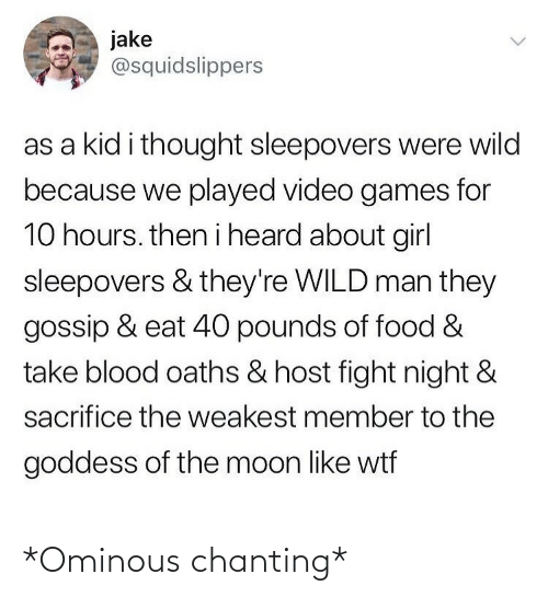 Food, Video Games, and Wtf: jake  @squidslippers  as a kid i thought sleepovers were wild  because we played video games for  10 hours. then i heard about girl  sleepovers & they're WILD man they  gossip & eat 40 pounds of food &  take blood oaths & host fight night &  sacrifice the weakest member to the  goddess of the moon like wtf *Ominous chanting*