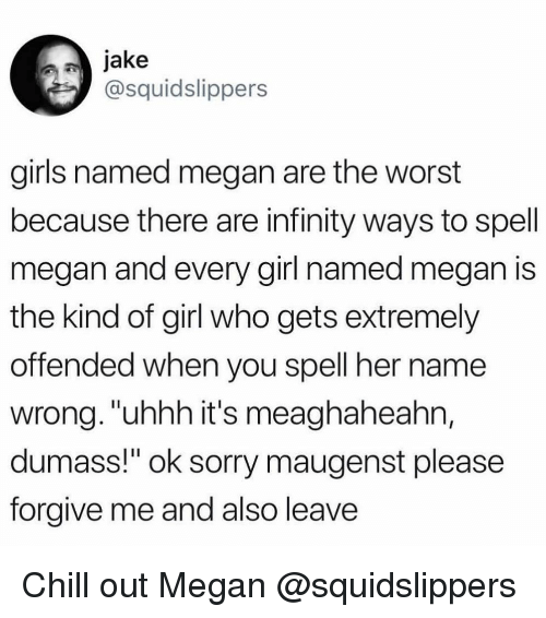 "Chill, Girls, and Megan: jake  @squidslippers  girls named megan are the worst  because there are infinity ways to spell  megan and every girl named megan is  the kind of girl who gets extremely  offended when you spell her name  wrong.""uhhh it's meaghaheahn,  dumass!"" ok sorry maugenst please  forgive me and also leave Chill out Megan @squidslippers"