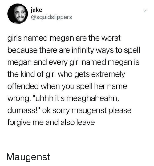"Girls, Megan, and Sorry: jake  @squidslippers  girls named megan are the worst  because there are infinity ways to spell  megan and every girl named megan is  the kind of girl who gets extremely  offended when you spell her name  wrong. ""uhhh it's meaghaheahn,  dumass!"" ok sorry maugenst please  forgive me and also leave Maugenst"