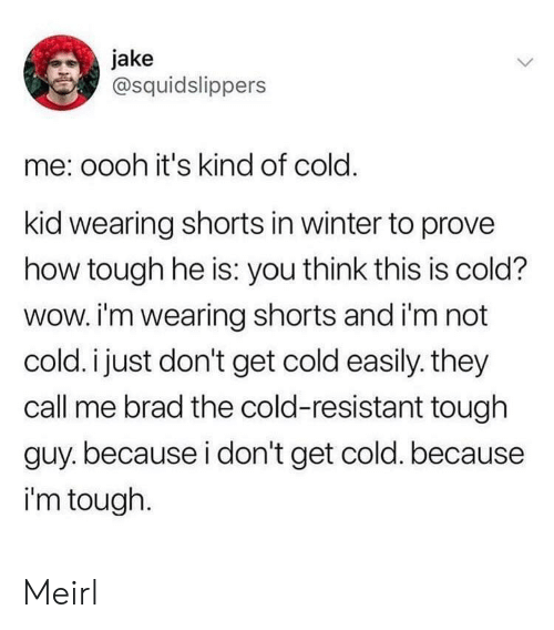 Winter, Wow, and Cold: jake  @squidslippers  me: oooh it's kind of cold.  kid wearing shorts in winter to prove  how tough he is: you think this is cold?  wow. i'm wearing shorts and i'm not  cold. i just don't get cold easily. they  call me brad the cold-resistant tough  guy.because i don't get cold. because  i'm tough. Meirl
