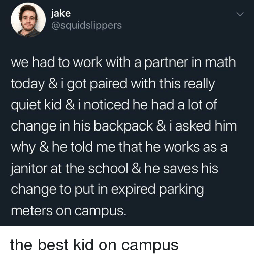 School, Work, and Best: jake  @squidslippers  we had to work with a partner in math  today & i got paired with this really  quiet kid & i noticed he had a lot of  change in his backpack & i asked him  why & he told me that he works as a  janitor at the school & he saves his  change to put in expired parking  meters on campus. the best kid on campus
