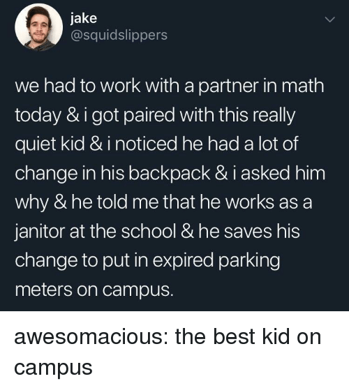 School, Tumblr, and Work: jake  @squidslippers  we had to work with a partner in math  today & i got paired with this really  quiet kid & i noticed he had a lot of  change in his backpack & i asked him  why & he told me that he works as a  janitor at the school & he saves his  change to put in expired parking  meters on campus. awesomacious:  the best kid on campus