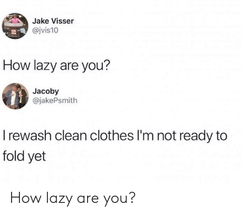 Clothes, Lazy, and Memes: Jake Visser  @jvis10  How lazy are you?  Jacoby  @jakePsmith  I rewash clean clothes I'm not ready to  fold yet How lazy are you?