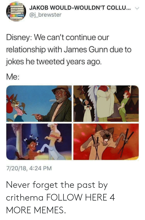 Dank, Disney, and Memes: JAKOB WOULD-WOULDN'T COLLU...  @j_brewster  Disney: We can't continue our  relationship with James Gunn due to  jokes he tweeted years ago.  Me:  7/20/18, 4:24 PM Never forget the past by crithema FOLLOW HERE 4 MORE MEMES.